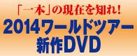 「一本」の現在を知れ!2014年ワールドツアー「一本」ダイジェストDVD一般発売開始!